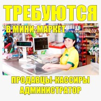 Требуется продавцы-кассиры и администраторы в Мини-Маркет. от 2000 грн. неделя